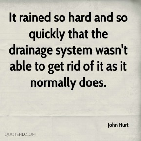 John Hurt  - It rained so hard and so quickly that the drainage system wasn't able to get rid of it as it normally does.