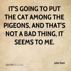 John Hurt  - It's going to put the cat among the pigeons, and that's not a bad thing, it seems to me.