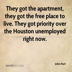 They got the apartment, they got the free place to live. They got priority over the Houston unemployed right now.
