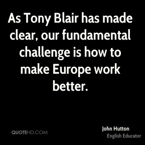 As Tony Blair has made clear, our fundamental challenge is how to make Europe work better.