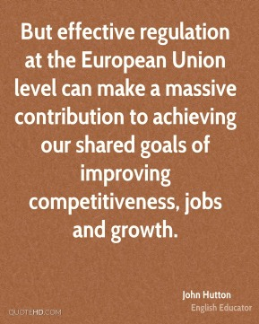 But effective regulation at the European Union level can make a massive contribution to achieving our shared goals of improving competitiveness, jobs and growth.