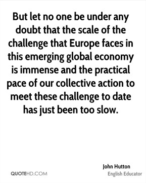 John Hutton - But let no one be under any doubt that the scale of the challenge that Europe faces in this emerging global economy is immense and the practical pace of our collective action to meet these challenge to date has just been too slow.