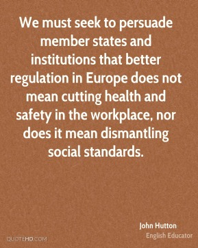 We must seek to persuade member states and institutions that better regulation in Europe does not mean cutting health and safety in the workplace, nor does it mean dismantling social standards.
