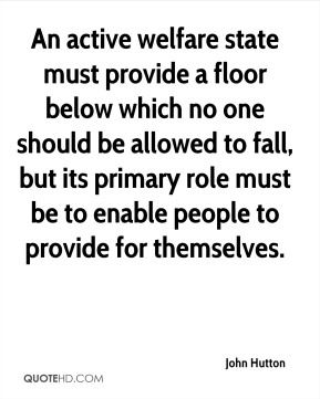 An active welfare state must provide a floor below which no one should be allowed to fall, but its primary role must be to enable people to provide for themselves.