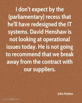 John Hutton  - I don't expect by the (parliamentary) recess that he'll have redesigned the IT systems. David Henshaw is not looking at operational issues today. He is not going to recommend that we break away from the contract with our suppliers.