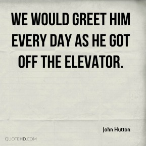 John Hutton  - We would greet him every day as he got off the elevator.