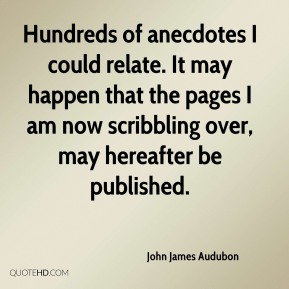 Hundreds of anecdotes I could relate. It may happen that the pages I am now scribbling over, may hereafter be published.