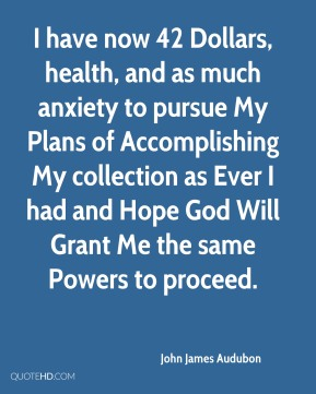 John James Audubon  - I have now 42 Dollars, health, and as much anxiety to pursue My Plans of Accomplishing My collection as Ever I had and Hope God Will Grant Me the same Powers to proceed.