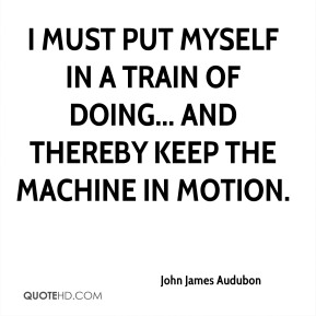 I must put myself in a train of doing... and thereby keep the machine in motion.