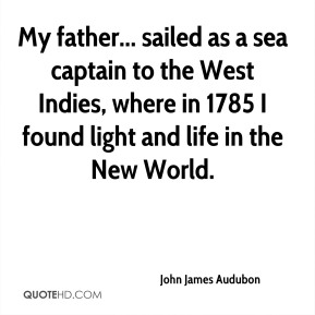 John James Audubon  - My father... sailed as a sea captain to the West Indies, where in 1785 I found light and life in the New World.