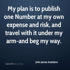 My plan is to publish one Number at my own expense and risk, and travel with it under my arm-and beg my way.