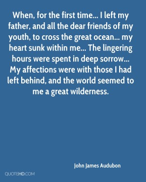 When, for the first time... I left my father, and all the dear friends of my youth, to cross the great ocean... my heart sunk within me... The lingering hours were spent in deep sorrow... My affections were with those I had left behind, and the world seemed to me a great wilderness.