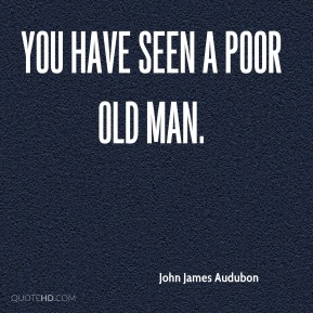 You have seen a poor old man.