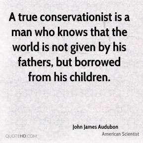 A true conservationist is a man who knows that the world is not given by his fathers, but borrowed from his children.