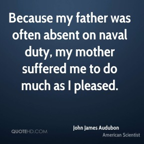John James Audubon - Because my father was often absent on naval duty, my mother suffered me to do much as I pleased.