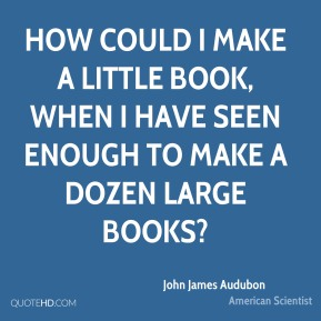 John James Audubon - How could I make a little book, when I have seen enough to make a dozen large books?