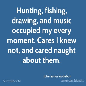 John James Audubon - Hunting, fishing, drawing, and music occupied my every moment. Cares I knew not, and cared naught about them.