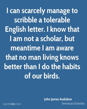 I can scarcely manage to scribble a tolerable English letter. I know that I am not a scholar, but meantime I am aware that no man living knows better than I do the habits of our birds.