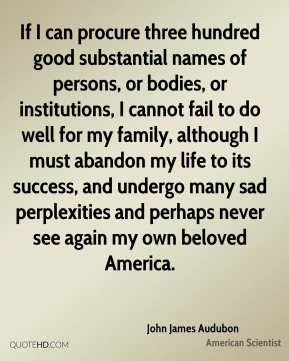 If I can procure three hundred good substantial names of persons, or bodies, or institutions, I cannot fail to do well for my family, although I must abandon my life to its success, and undergo many sad perplexities and perhaps never see again my own beloved America.