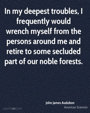 In my deepest troubles, I frequently would wrench myself from the persons around me and retire to some secluded part of our noble forests.