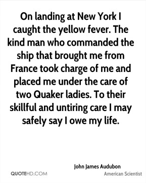 On landing at New York I caught the yellow fever. The kind man who commanded the ship that brought me from France took charge of me and placed me under the care of two Quaker ladies. To their skillful and untiring care I may safely say I owe my life.