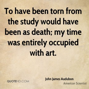 John James Audubon - To have been torn from the study would have been as death; my time was entirely occupied with art.