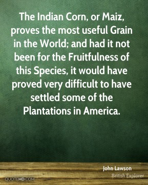 John Lawson - The Indian Corn, or Maiz, proves the most useful Grain in the World; and had it not been for the Fruitfulness of this Species, it would have proved very difficult to have settled some of the Plantations in America.