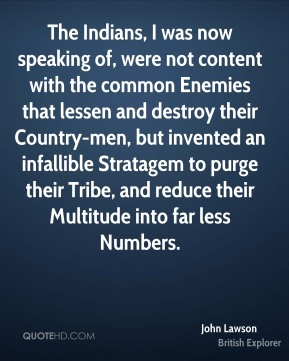 John Lawson - The Indians, I was now speaking of, were not content with the common Enemies that lessen and destroy their Country-men, but invented an infallible Stratagem to purge their Tribe, and reduce their Multitude into far less Numbers.
