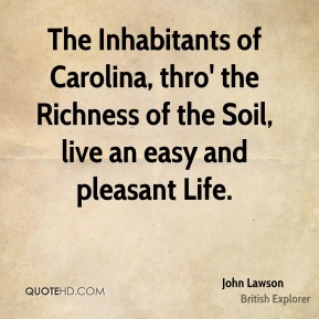 John Lawson - The Inhabitants of Carolina, thro' the Richness of the Soil, live an easy and pleasant Life.