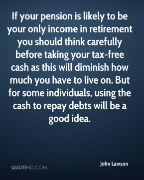 If your pension is likely to be your only income in retirement you should think carefully before taking your tax-free cash as this will diminish how much you have to live on. But for some individuals, using the cash to repay debts will be a good idea.