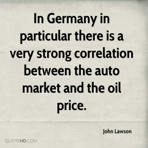 In Germany in particular there is a very strong correlation between the auto market and the oil price.