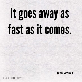 It goes away as fast as it comes.