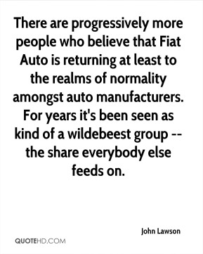 There are progressively more people who believe that Fiat Auto is returning at least to the realms of normality amongst auto manufacturers. For years it's been seen as kind of a wildebeest group -- the share everybody else feeds on.