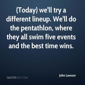 John Lawson  - (Today) we'll try a different lineup. We'll do the pentathlon, where they all swim five events and the best time wins.