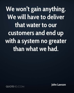John Lawson  - We won't gain anything. We will have to deliver that water to our customers and end up with a system no greater than what we had.