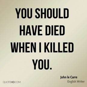 John le Carre - You should have died when I killed you.