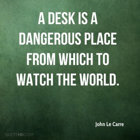 John Le Carre  - A desk is a dangerous place from which to watch the world.