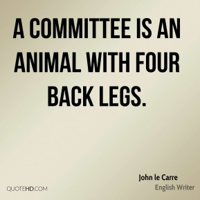 A committee is an animal with four back legs.