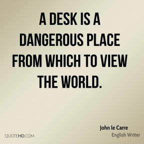A desk is a dangerous place from which to view the world.