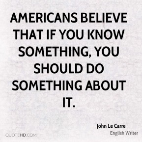 Americans believe that if you know something, you should do something about it.
