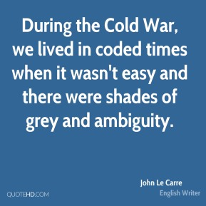 During the Cold War, we lived in coded times when it wasn't easy and there were shades of grey and ambiguity.