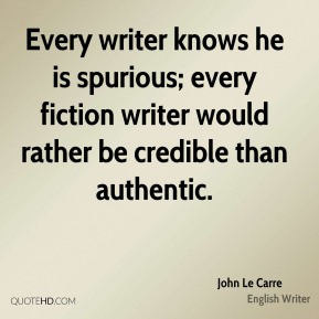 John Le Carre - Every writer knows he is spurious; every fiction writer would rather be credible than authentic.