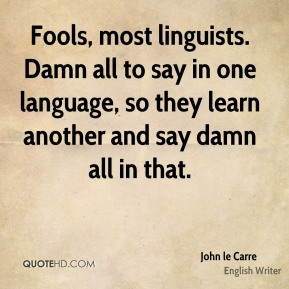 Fools, most linguists. Damn all to say in one language, so they learn another and say damn all in that.