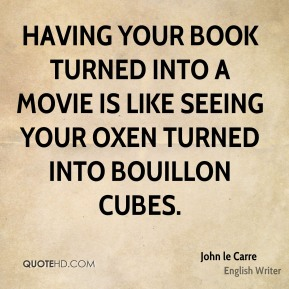 John le Carre - Having your book turned into a movie is like seeing your oxen turned into bouillon cubes.