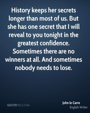 History keeps her secrets longer than most of us. But she has one secret that I will reveal to you tonight in the greatest confidence. Sometimes there are no winners at all. And sometimes nobody needs to lose.