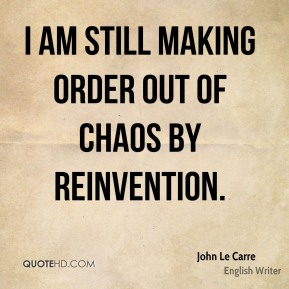 I am still making order out of chaos by reinvention.