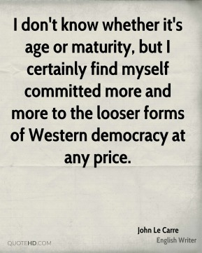 John Le Carre - I don't know whether it's age or maturity, but I certainly find myself committed more and more to the looser forms of Western democracy at any price.