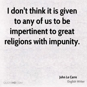 I don't think it is given to any of us to be impertinent to great religions with impunity.