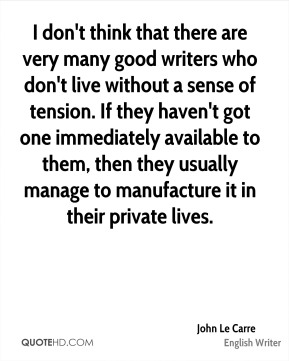 John Le Carre - I don't think that there are very many good writers who don't live without a sense of tension. If they haven't got one immediately available to them, then they usually manage to manufacture it in their private lives.