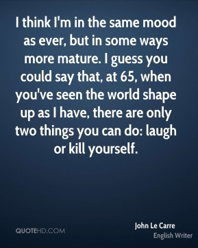 I think I'm in the same mood as ever, but in some ways more mature. I guess you could say that, at 65, when you've seen the world shape up as I have, there are only two things you can do: laugh or kill yourself.